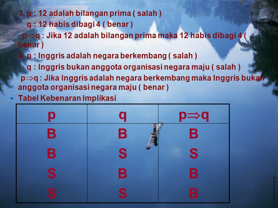 3. p : 12 adalah bilangan prima ( salah ) q : 12 habis dibagi 4 ( benar ) p  q : Jika 12 adalah bilangan prima maka 12 habis dibagi 4 ( benar ) 4. p