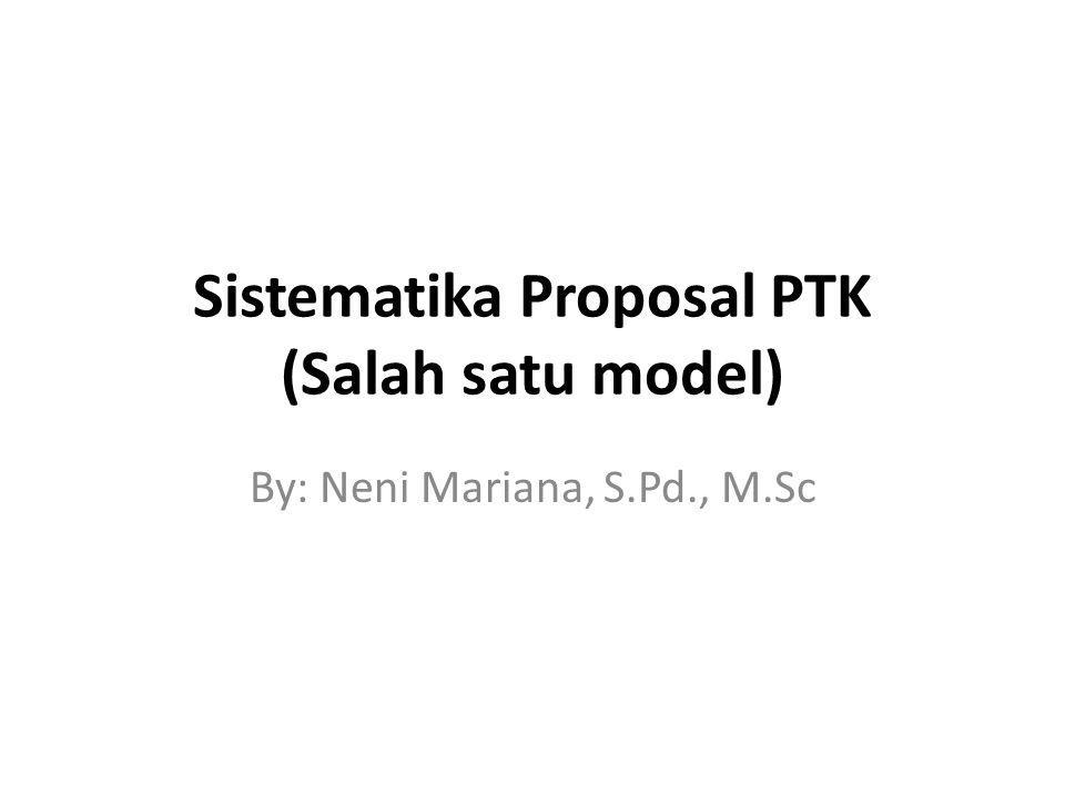 Sistematika Proposal PTK (Salah satu model) By: Neni Mariana, S.Pd., M.Sc