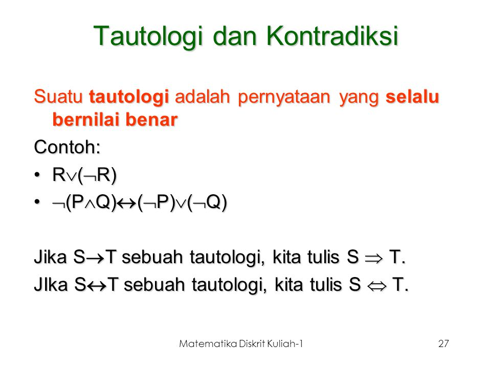 Matematika Diskrit Kuliah-127 Tautologi dan Kontradiksi Suatu tautologi adalah pernyataan yang selalu bernilai benar Contoh: R  (  R)R  (  R)  (P