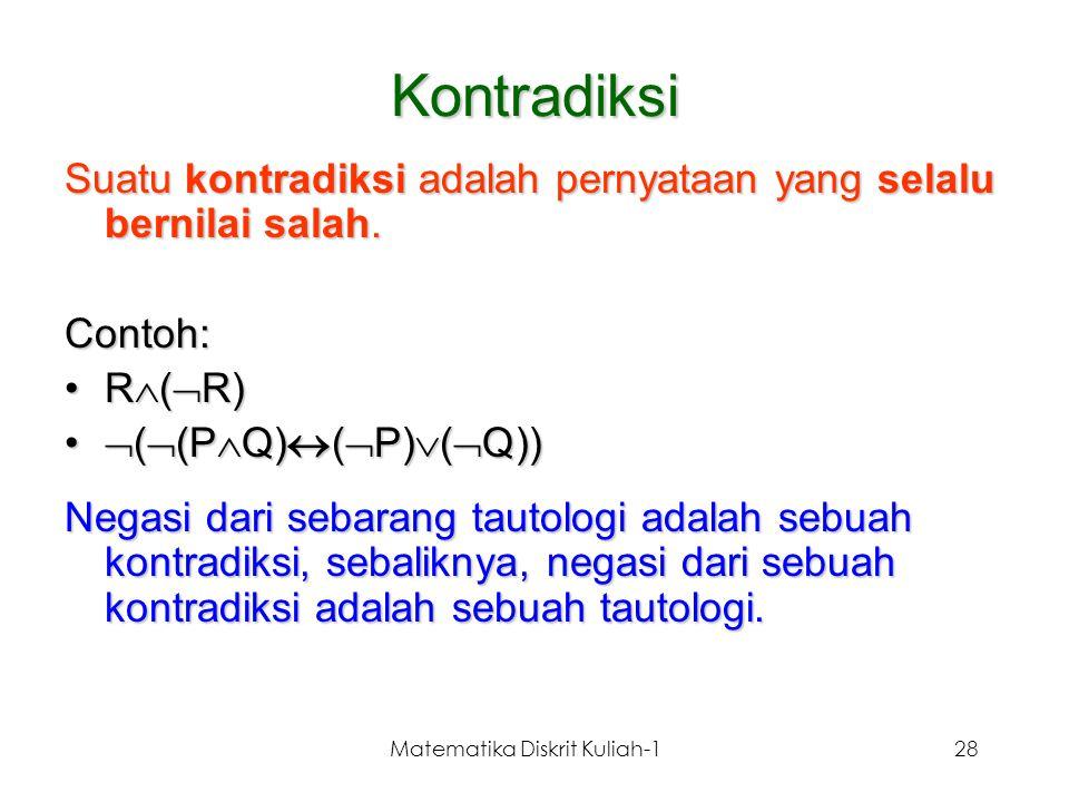 Matematika Diskrit Kuliah-128 Suatu kontradiksi adalah pernyataan yang selalu bernilai salah. Contoh: R  (  R)R  (  R)  (  (P  Q)  (  P)  (