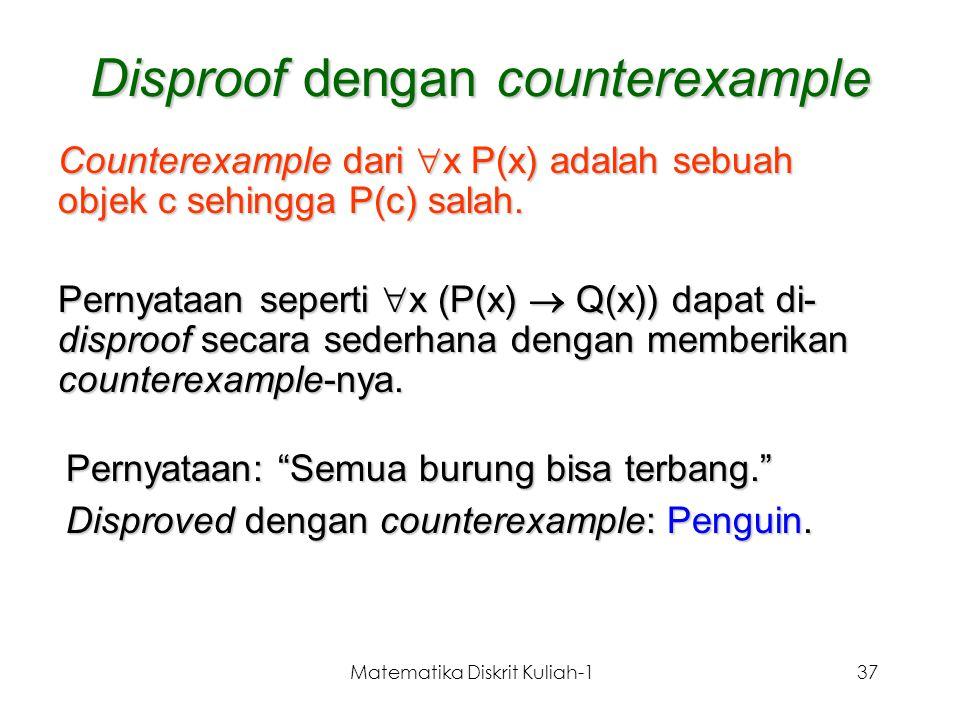 Matematika Diskrit Kuliah-137 Disproof dengan counterexample Counterexample dari  x P(x) adalah sebuah objek c sehingga P(c) salah. Pernyataan sepert