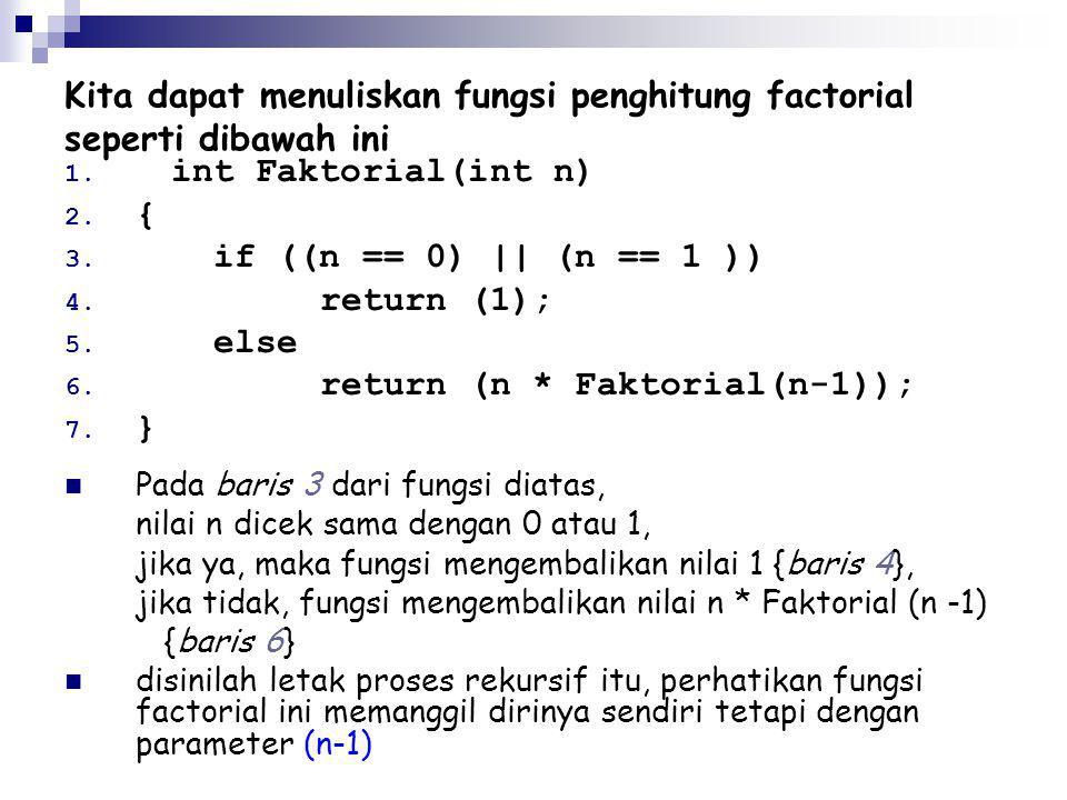 1. int Faktorial(int n) 2. { 3. if ((n == 0) || (n == 1 )) 4. return (1); 5. else 6. return (n * Faktorial(n-1)); 7. } Pada baris 3 dari fungsi diatas
