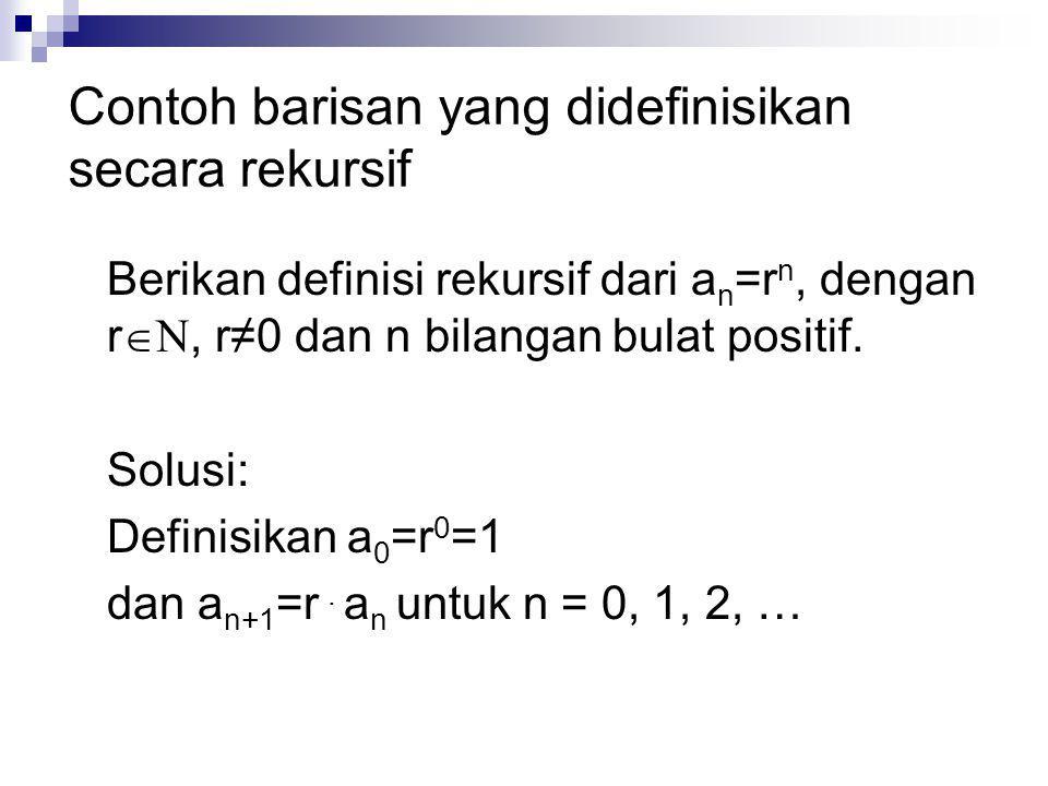 Berikan definisi rekursif dari a n =r n, dengan r  N, r≠0 dan n bilangan bulat positif. Solusi: Definisikan a 0 =r 0 =1 dan a n+1 =r. a n untuk n = 0