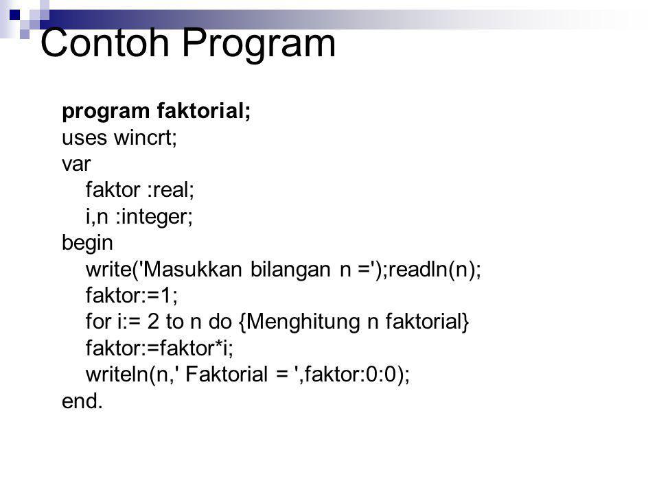 Contoh Program program faktorial; uses wincrt; var faktor :real; i,n :integer; begin write('Masukkan bilangan n =');readln(n); faktor:=1; for i:= 2 to