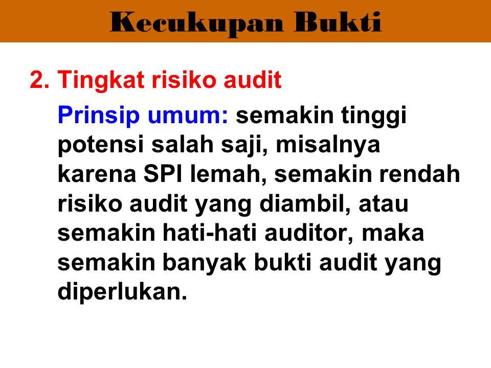 Kecukupan Bukti 2.Tingkat risiko audit Prinsip umum: semakin tinggi potensi salah saji, misalnya karena SPI lemah, semakin rendah risiko audit yang di