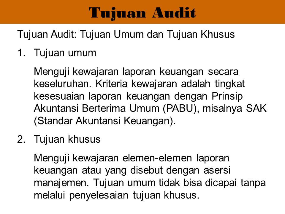 Tujuan Audit Tujuan Audit: Tujuan Umum dan Tujuan Khusus 1.Tujuan umum Menguji kewajaran laporan keuangan secara keseluruhan. Kriteria kewajaran adala