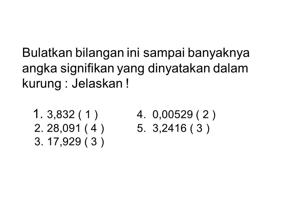 Bulatkan bilangan ini sampai banyaknya angka signifikan yang dinyatakan dalam kurung : Jelaskan ! 1. 3,832 ( 1 )4. 0,00529 ( 2 ) 2. 28,091 ( 4 )5. 3,2