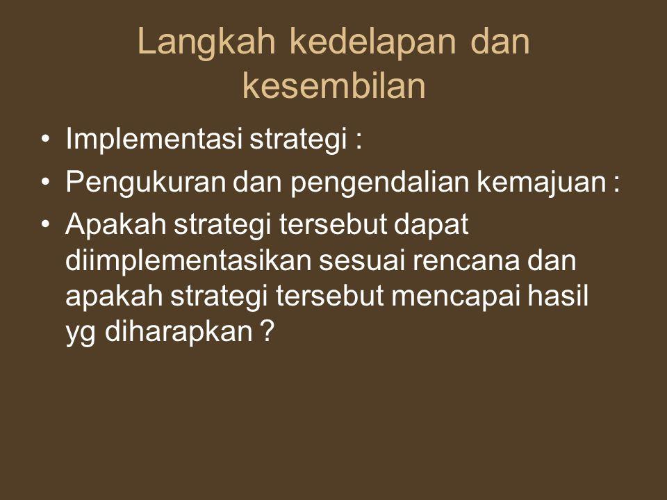 Langkah kedelapan dan kesembilan Implementasi strategi : Pengukuran dan pengendalian kemajuan : Apakah strategi tersebut dapat diimplementasikan sesua