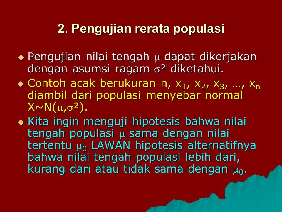 2. Pengujian rerata populasi  Pengujian nilai tengah  dapat dikerjakan dengan asumsi ragam ² diketahui.  Contoh acak berukuran n, x 1, x 2, x 3, …