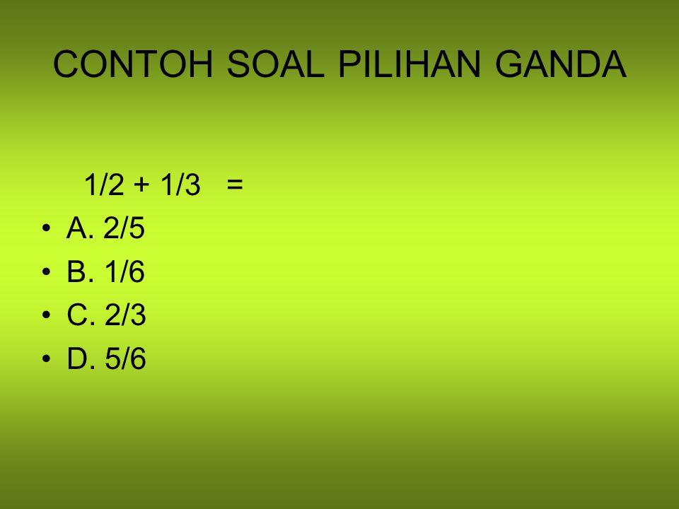 CONTOH SOAL PILIHAN GANDA 1/2 + 1/3 = A. 2/5 B. 1/6 C. 2/3 D. 5/6