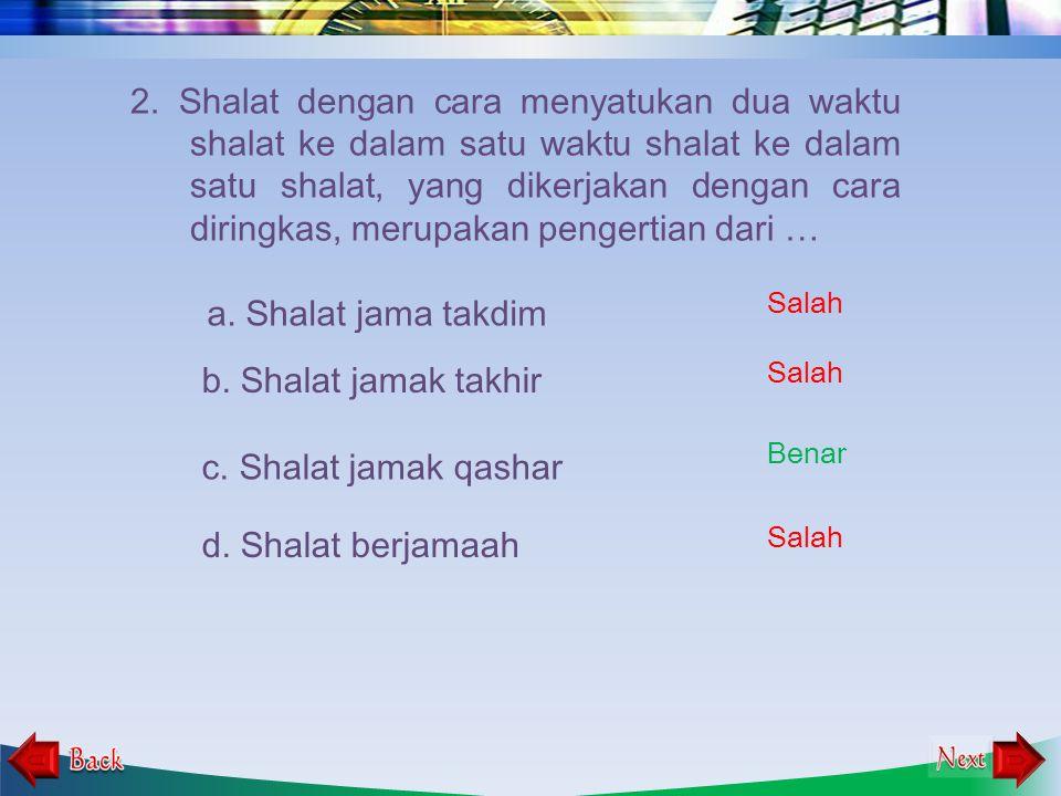 1.Shalat yang dikerjakan dengan cara menyatukan dua waktu shalat ke dalam satu waktu shalat ke dalam satu shalat, merupakan pengertian dari …. b. Shal
