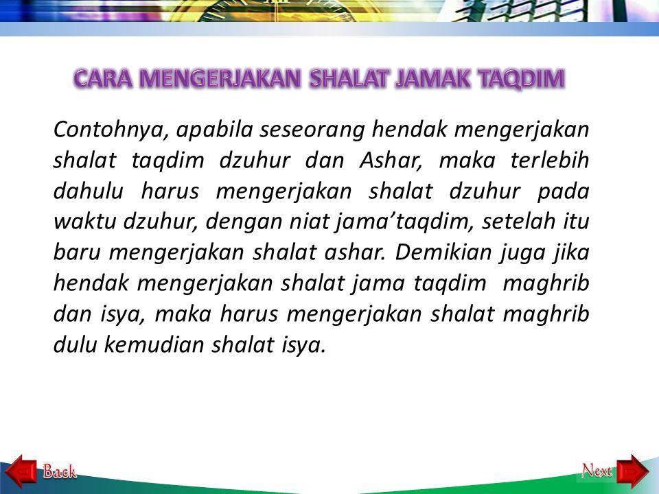 Contohnya, apabila seseorang hendak mengerjakan shalat taqdim dzuhur dan Ashar, maka terlebih dahulu harus mengerjakan shalat dzuhur pada waktu dzuhur, dengan niat jama'taqdim, setelah itu baru mengerjakan shalat ashar.