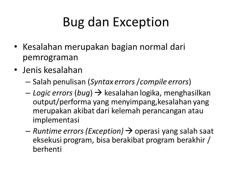 Bug dan Exception Kesalahan merupakan bagian normal dari pemrograman Jenis kesalahan – Salah penulisan (Syntax errors /compile errors) – Logic errors (bug)  kesalahan logika, menghasilkan output/performa yang menyimpang,kesalahan yang merupakan akibat dari kelemah perancangan atau implementasi – Runtime errors (Exception)  operasi yang salah saat eksekusi program, bisa berakibat program berakhir / berhenti