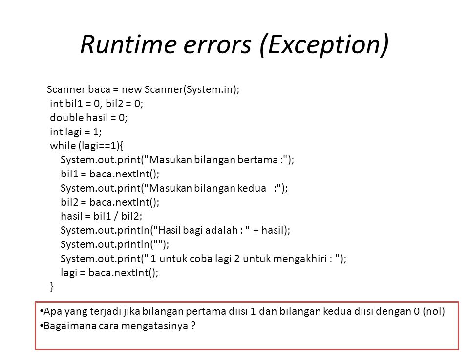 Runtime errors (Exception) Scanner baca = new Scanner(System.in); int bil1 = 0, bil2 = 0; double hasil = 0; int lagi = 1; while (lagi==1){ System.out.