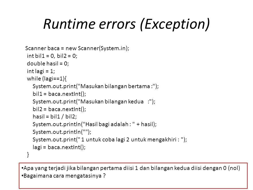 Contoh cara mengatasinya Scanner baca = new Scanner(System.in); int bil1 = 0, bil2 = 0; double hasil = 0; int lagi = 1; int ulangi; while (lagi == 1) { do { System.out.print( Masukan bilangan bertama : ); bil1 = baca.nextInt(); System.out.print( Masukan bilangan kedua : ); bil2 = baca.nextInt(); try { hasil = bil1 / bil2; ulangi = 0; } catch (Exception e) { System.out.println( Terjadi kesalahan + e.getMessage() + silakan coba lagi ); ulangi = 1; } } while (ulangi == 1); System.out.println( Hasil bagi adalah : + hasil); System.out.println( ); System.out.print( 1 untuk coba lagi 2 untuk mengakhiri : ); lagi = baca.nextInt(); }