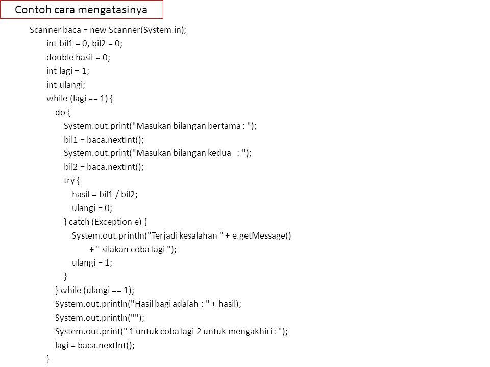 Membuat Exception sendiri public class Pembagiandengannol extends Exception{ public Pembagiandengannol() { super( Pembagian dengan nol tidak diperbolehkan ); } public Pembagiandengannol(String message) { super(message); } int bil1 = 5; int bil2 = 0; try { if (bil2 < 1) { throw new Pembagiandengannol(); } System.out.println(bil1 / bil2); } catch (Pembagiandengannol e) { System.out.println( Error + e.getMessage()); } Buat class turunan dari class Exception Gunakan class exception pada class yang lain