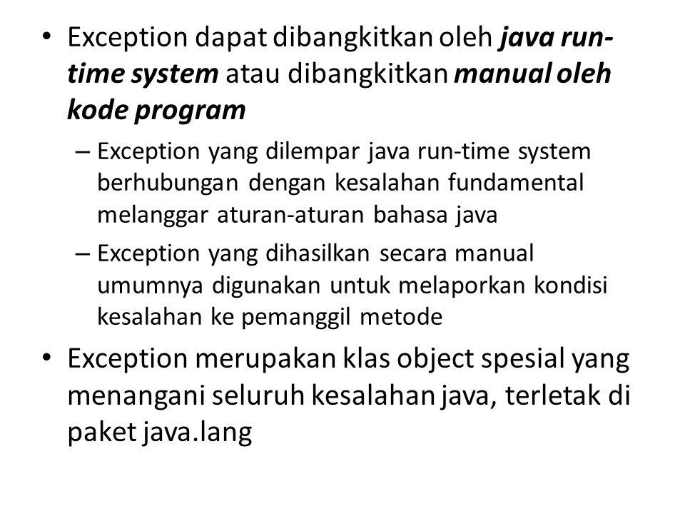 Exception dapat dibangkitkan oleh java run- time system atau dibangkitkan manual oleh kode program – Exception yang dilempar java run-time system berhubungan dengan kesalahan fundamental melanggar aturan-aturan bahasa java – Exception yang dihasilkan secara manual umumnya digunakan untuk melaporkan kondisi kesalahan ke pemanggil metode Exception merupakan klas object spesial yang menangani seluruh kesalahan java, terletak di paket java.lang
