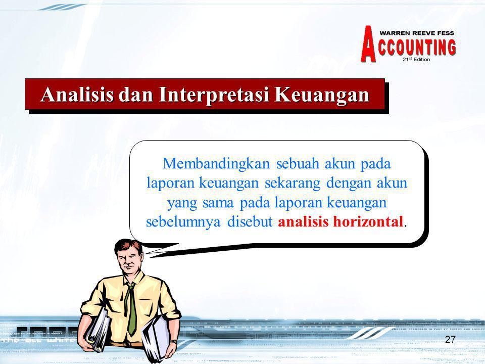 27 Analisis dan Interpretasi Keuangan Membandingkan sebuah akun pada laporan keuangan sekarang dengan akun yang sama pada laporan keuangan sebelumnya disebut analisis horizontal.