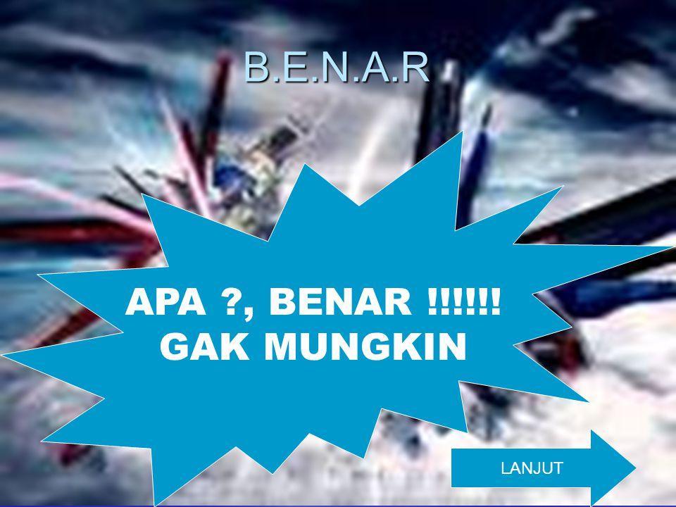 B.E.N.A.R APA ?, BENAR !!!!!! GAK MUNGKIN LANJUT