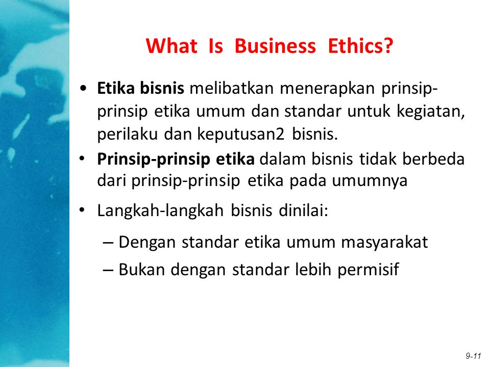9-11 What Is Business Ethics? Etika bisnis melibatkan menerapkan prinsip- prinsip etika umum dan standar untuk kegiatan, perilaku dan keputusan2 bisni