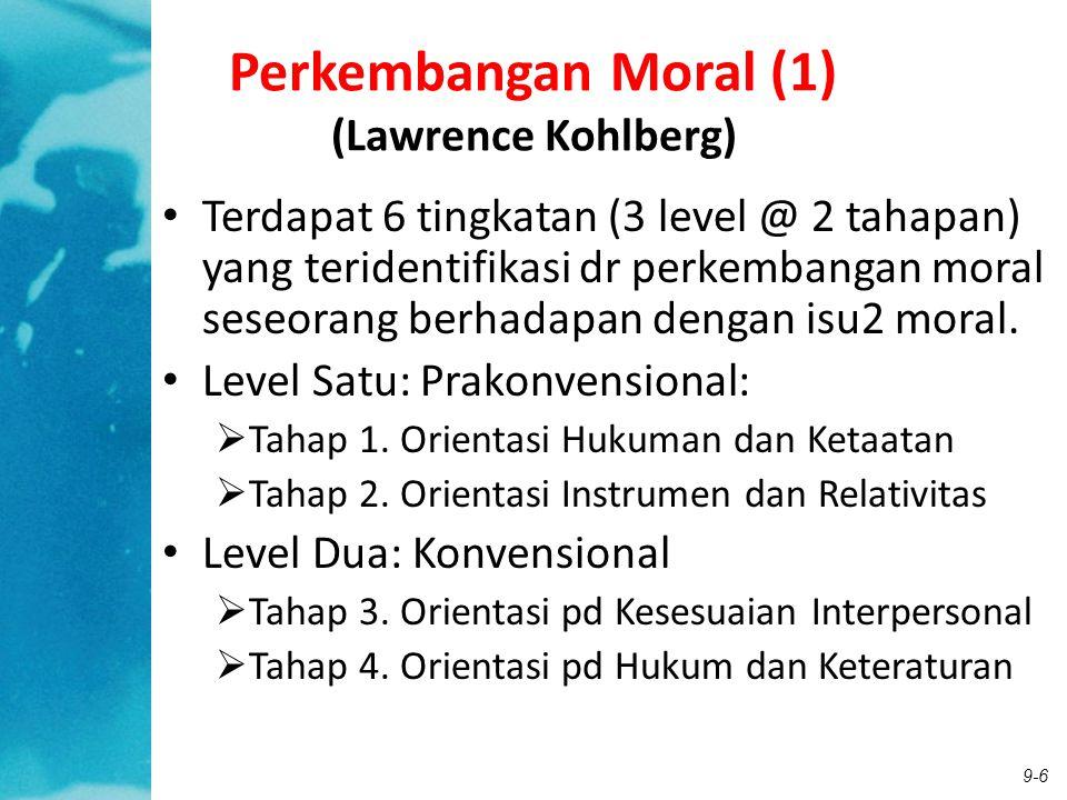 9-6 Perkembangan Moral (1) (Lawrence Kohlberg) Terdapat 6 tingkatan (3 level @ 2 tahapan) yang teridentifikasi dr perkembangan moral seseorang berhada