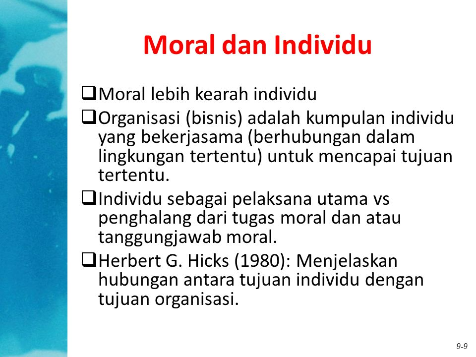 9-9 Moral dan Individu  Moral lebih kearah individu  Organisasi (bisnis) adalah kumpulan individu yang bekerjasama (berhubungan dalam lingkungan ter