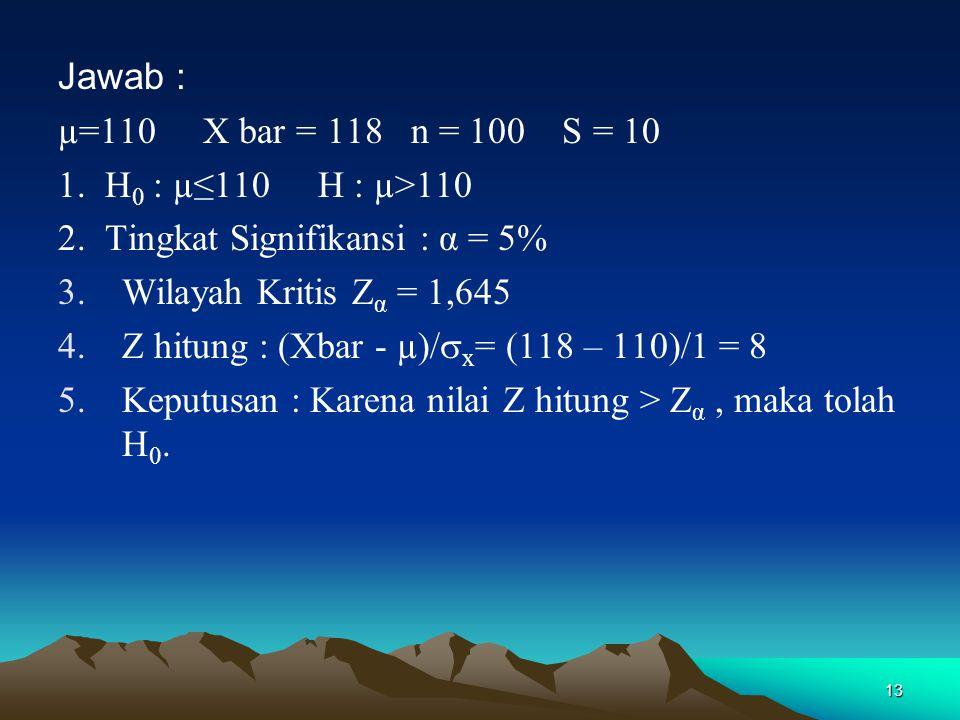 13 Jawab : µ=110 X bar = 118 n = 100 S = 10 1.H 0 : µ≤110 H : µ>110 2.