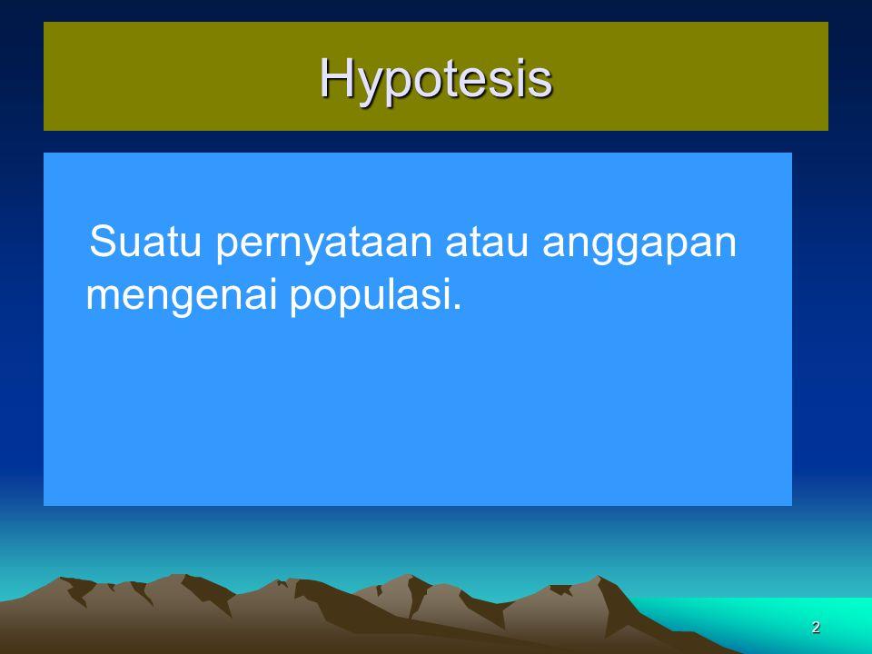 2 Hypotesis Suatu pernyataan atau anggapan mengenai populasi.