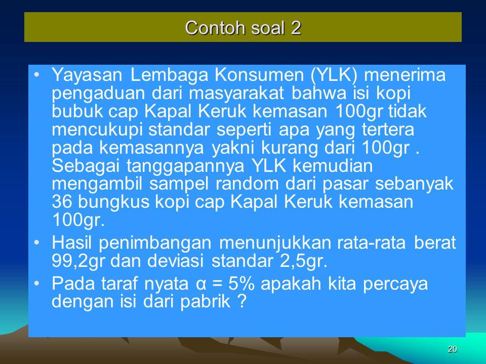 20 Contoh soal 2 Yayasan Lembaga Konsumen (YLK) menerima pengaduan dari masyarakat bahwa isi kopi bubuk cap Kapal Keruk kemasan 100gr tidak mencukupi standar seperti apa yang tertera pada kemasannya yakni kurang dari 100gr.