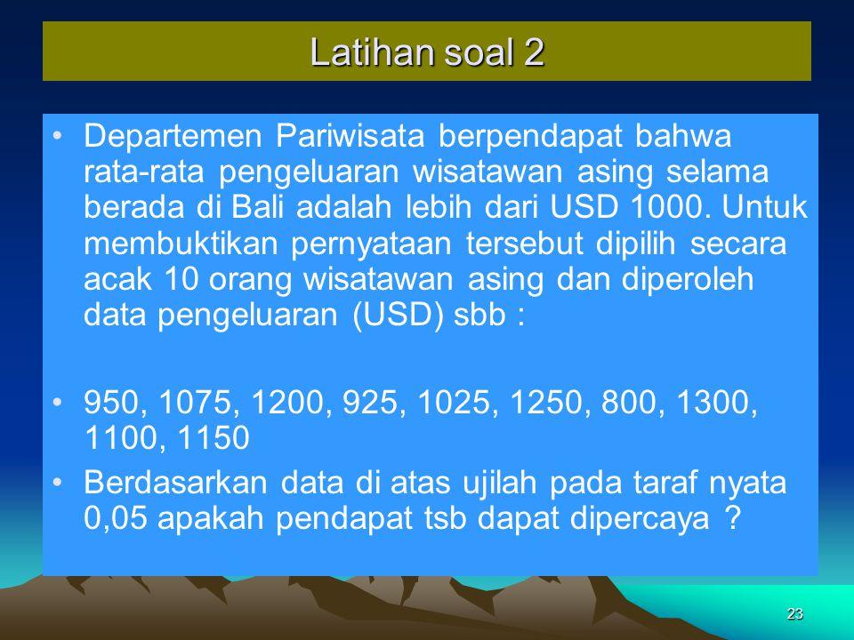 23 Latihan soal 2 Departemen Pariwisata berpendapat bahwa rata-rata pengeluaran wisatawan asing selama berada di Bali adalah lebih dari USD 1000.