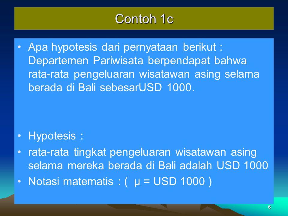 6 Contoh 1c Apa hypotesis dari pernyataan berikut : Departemen Pariwisata berpendapat bahwa rata-rata pengeluaran wisatawan asing selama berada di Bali sebesarUSD 1000.