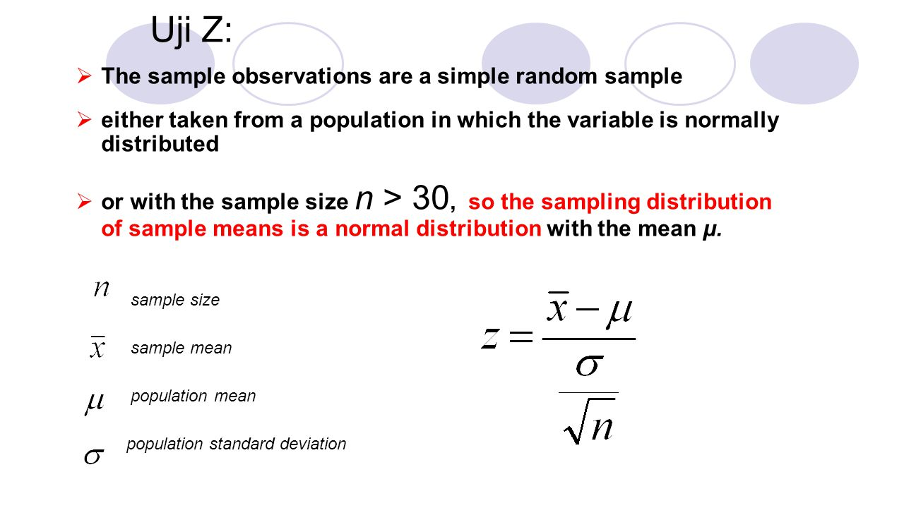  The sample observations are a simple random sample  either taken from a population in which the variable is normally distributed  or with the sample size n > 30, so the sampling distribution of sample means is a normal distribution with the mean µ.