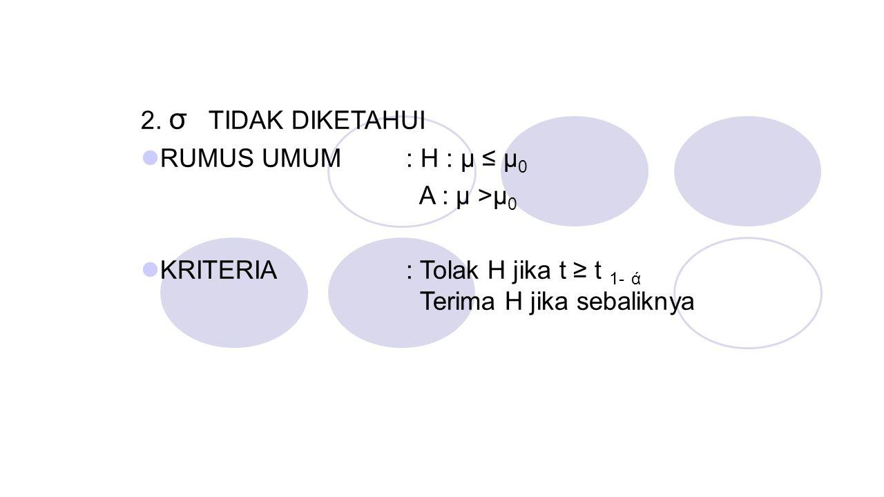 2. σ TIDAK DIKETAHUI RUMUS UMUM : H : μ ≤ μ 0 A : μ >μ 0 KRITERIA: Tolak H jika t ≥ t 1- ά Terima H jika sebaliknya