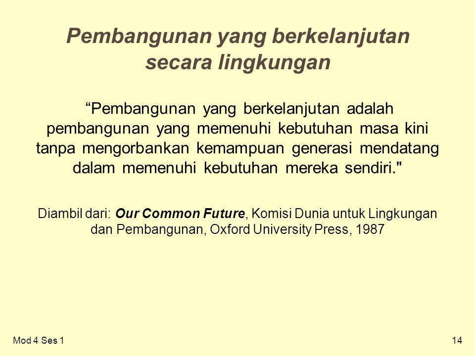14 Pembangunan yang berkelanjutan secara lingkungan Pembangunan yang berkelanjutan adalah pembangunan yang memenuhi kebutuhan masa kini tanpa mengorbankan kemampuan generasi mendatang dalam memenuhi kebutuhan mereka sendiri. Diambil dari: Our Common Future, Komisi Dunia untuk Lingkungan dan Pembangunan, Oxford University Press, 1987 Mod 4 Ses 1