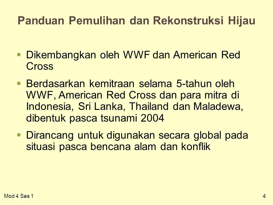 4 Panduan Pemulihan dan Rekonstruksi Hijau  Dikembangkan oleh WWF dan American Red Cross  Berdasarkan kemitraan selama 5-tahun oleh WWF, American Red Cross dan para mitra di Indonesia, Sri Lanka, Thailand dan Maladewa, dibentuk pasca tsunami 2004  Dirancang untuk digunakan secara global pada situasi pasca bencana alam dan konflik Mod 4 Ses 1