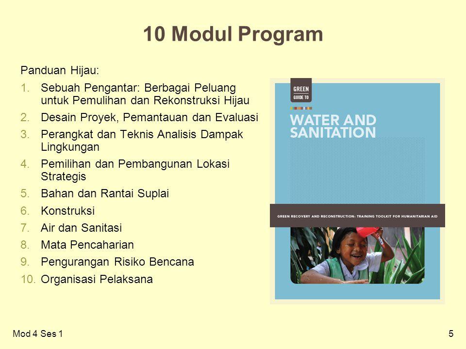5 10 Modul Program Panduan Hijau: 1.Sebuah Pengantar: Berbagai Peluang untuk Pemulihan dan Rekonstruksi Hijau 2.Desain Proyek, Pemantauan dan Evaluasi 3.Perangkat dan Teknis Analisis Dampak Lingkungan 4.Pemilihan dan Pembangunan Lokasi Strategis 5.Bahan dan Rantai Suplai 6.Konstruksi 7.Air dan Sanitasi 8.Mata Pencaharian 9.Pengurangan Risiko Bencana 10.Organisasi Pelaksana Mod 4 Ses 1