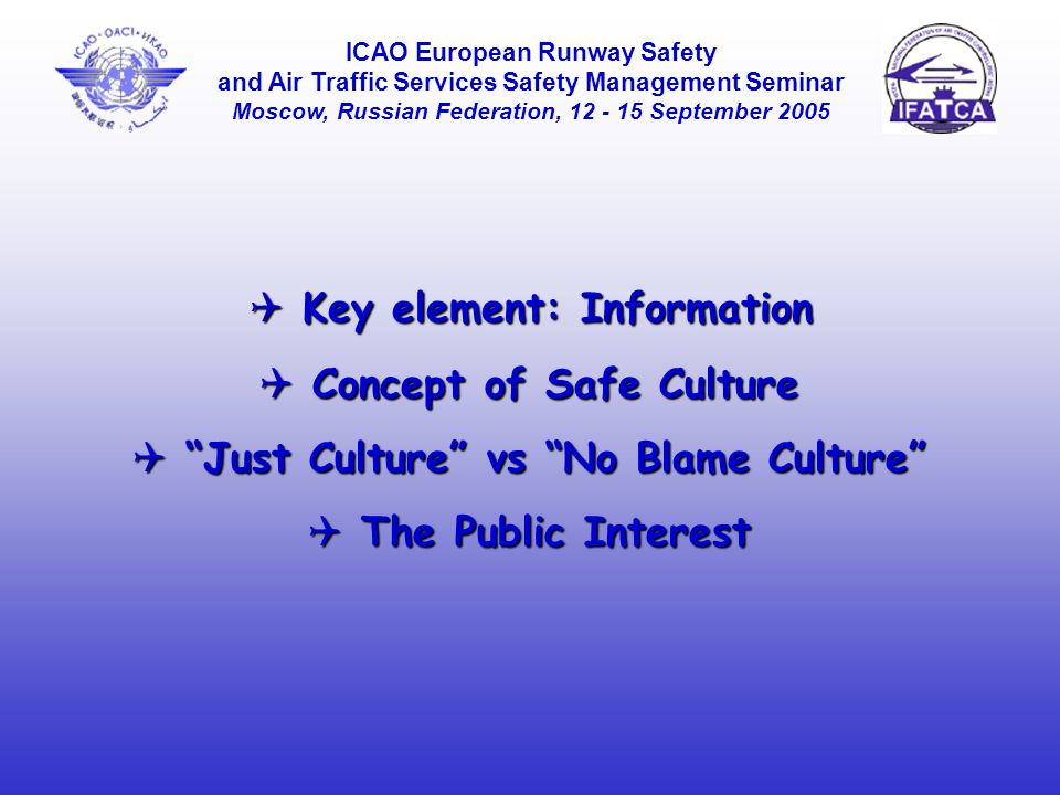  Key element: Information ICAO European Runway Safety and Air Traffic Services Safety Management Seminar Moscow, Russian Federation, 12 - 15 September 2005  Concept of Safe Culture  Just Culture vs No Blame Culture  The Public Interest