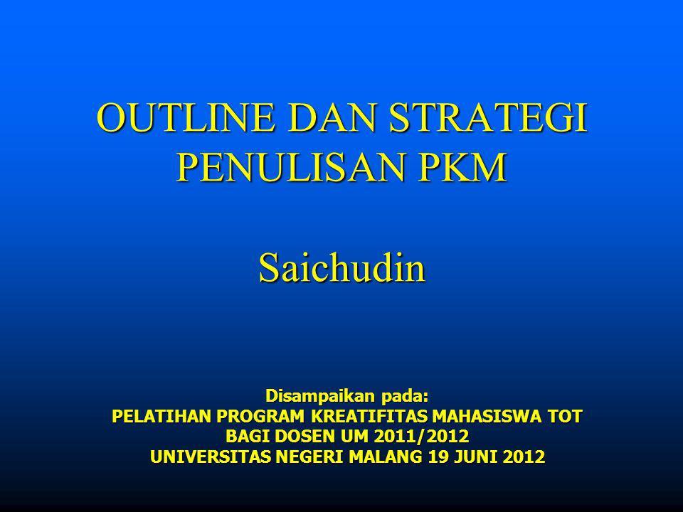 OUTLINE DAN STRATEGI PENULISAN PKM Saichudin Disampaikan pada: PELATIHAN PROGRAM KREATIFITAS MAHASISWA TOT BAGI DOSEN UM 2011/2012 UNIVERSITAS NEGERI MALANG 19 JUNI 2012