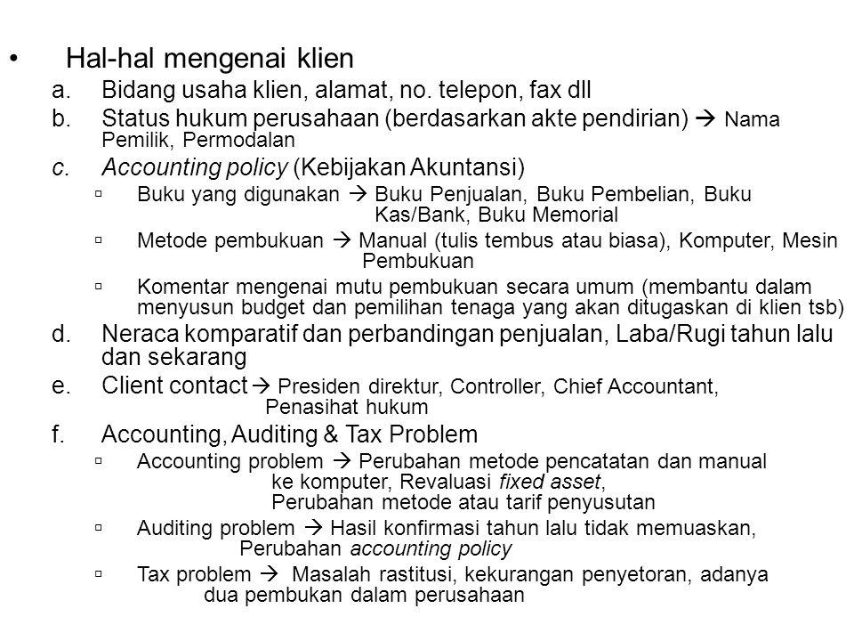 AUDIT PLAN Hal-hal yang Mempengaruhi Klien  Majalah ekonomi/surat kabar (Business News, Ekonomi Keuangan Indonesia) Rencana Kerja Auditor a.Staffing Nama Partner Nama Manager Nama Supervisor Nama Senior Nama Asisten b.Waktu Pemeriksaan Waktu dimulai suatu pemeriksaan Berapa lama waktu pemeriksaan Dead Line (selesai kapan, dikirim kemana, sampainya kapan, kepada siapa report itu dikirim) Budget (jam kerja dan biaya audit) c.Jenis Jasa yang Diberikan  General Audit, Special Audit, Bantuan Administrasi, Menyusun Neraca/Laba Rugi, Perpajakan