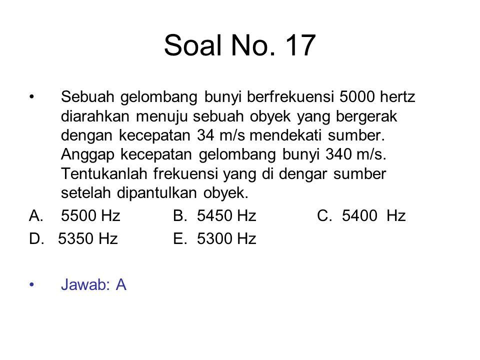 Soal No. 17 Sebuah gelombang bunyi berfrekuensi 5000 hertz diarahkan menuju sebuah obyek yang bergerak dengan kecepatan 34 m/s mendekati sumber. Angga