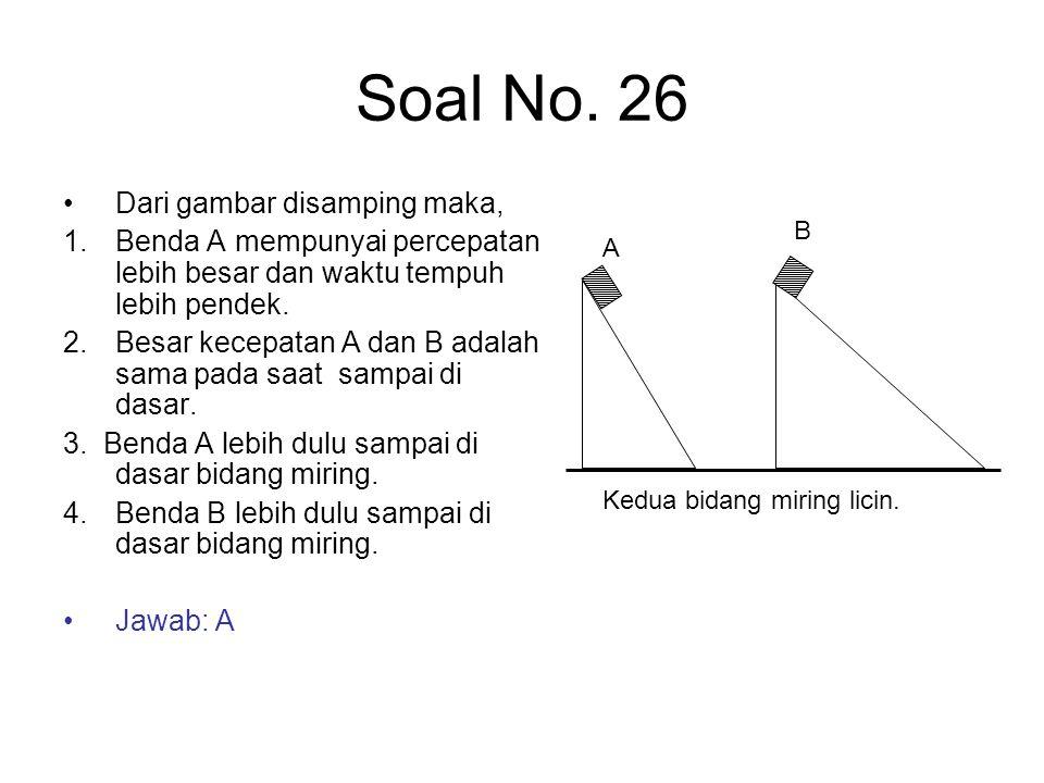 Soal No. 26 Dari gambar disamping maka, 1. Benda A mempunyai percepatan lebih besar dan waktu tempuh lebih pendek. 2. Besar kecepatan A dan B adalah s
