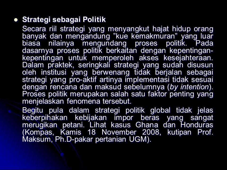 Strategi sebagai Politik Strategi sebagai Politik Secara riil strategi yang menyangkut hajat hidup orang banyak dan mengandung kue kemakmuran yang luar biasa nilainya mengundang proses politik.