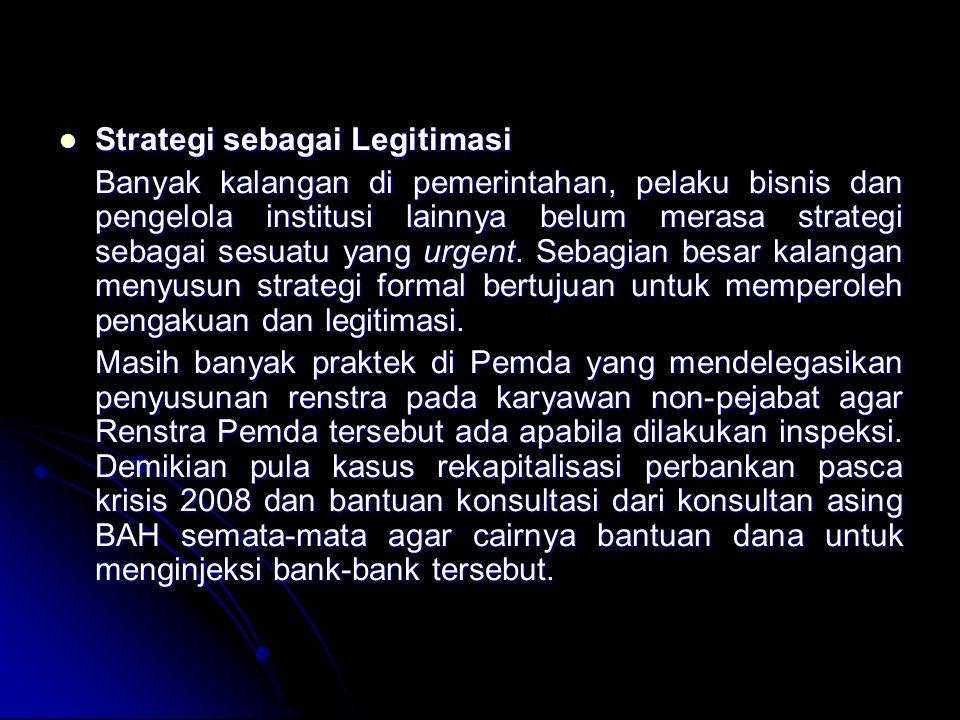 Strategi sebagai Legitimasi Strategi sebagai Legitimasi Banyak kalangan di pemerintahan, pelaku bisnis dan pengelola institusi lainnya belum merasa strategi sebagai sesuatu yang urgent.