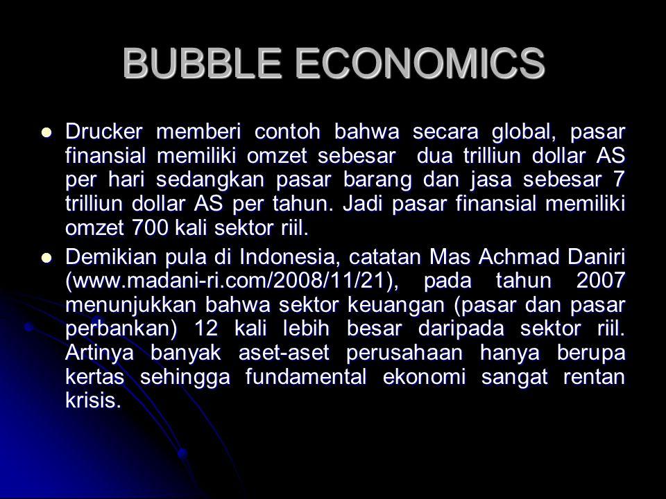 BUBBLE ECONOMICS Drucker memberi contoh bahwa secara global, pasar finansial memiliki omzet sebesar dua trilliun dollar AS per hari sedangkan pasar barang dan jasa sebesar 7 trilliun dollar AS per tahun.