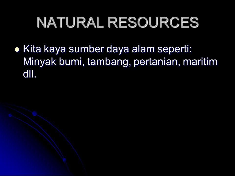 NATURAL RESOURCES Kita kaya sumber daya alam seperti: Minyak bumi, tambang, pertanian, maritim dll.