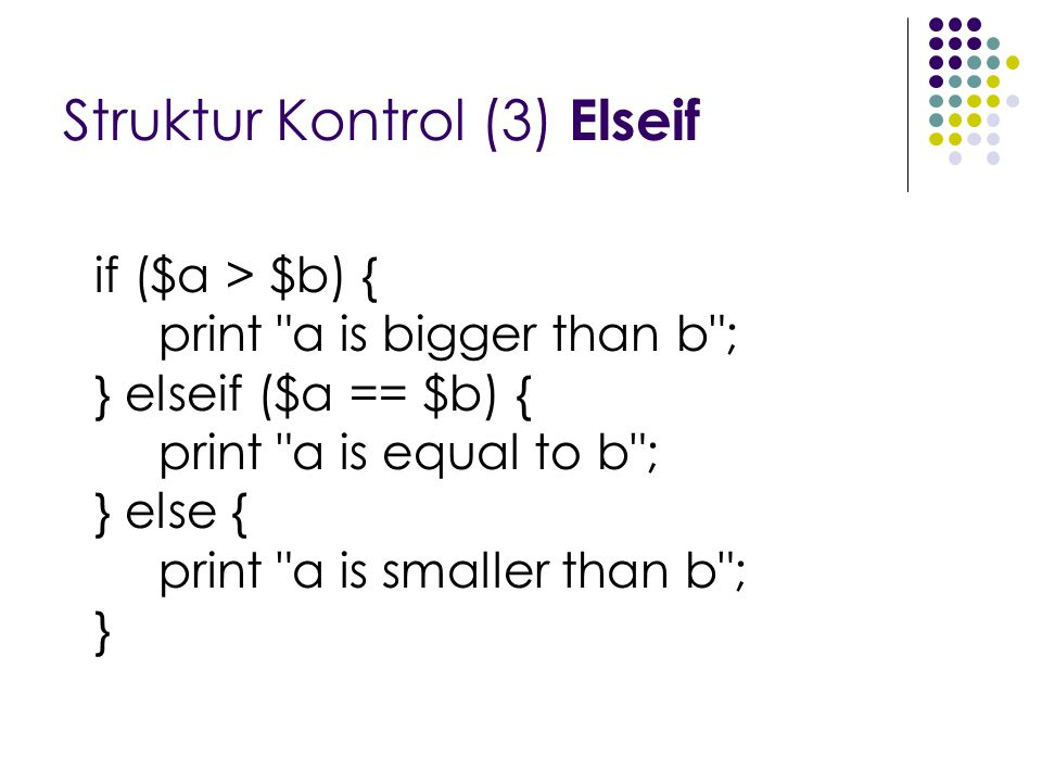 Struktur Kontrol (3) Elseif if ($a > $b) { print a is bigger than b ; } elseif ($a == $b) { print a is equal to b ; } else { print a is smaller than b ; }