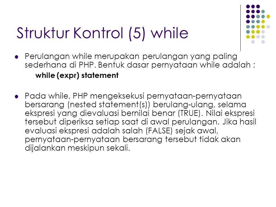 Struktur Kontrol (5) while Perulangan while merupakan perulangan yang paling sederhana di PHP. Bentuk dasar pernyataan while adalah : while (expr) sta