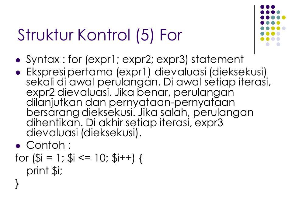 Struktur Kontrol (5) For Syntax : for (expr1; expr2; expr3) statement Ekspresi pertama (expr1) dievaluasi (dieksekusi) sekali di awal perulangan. Di a
