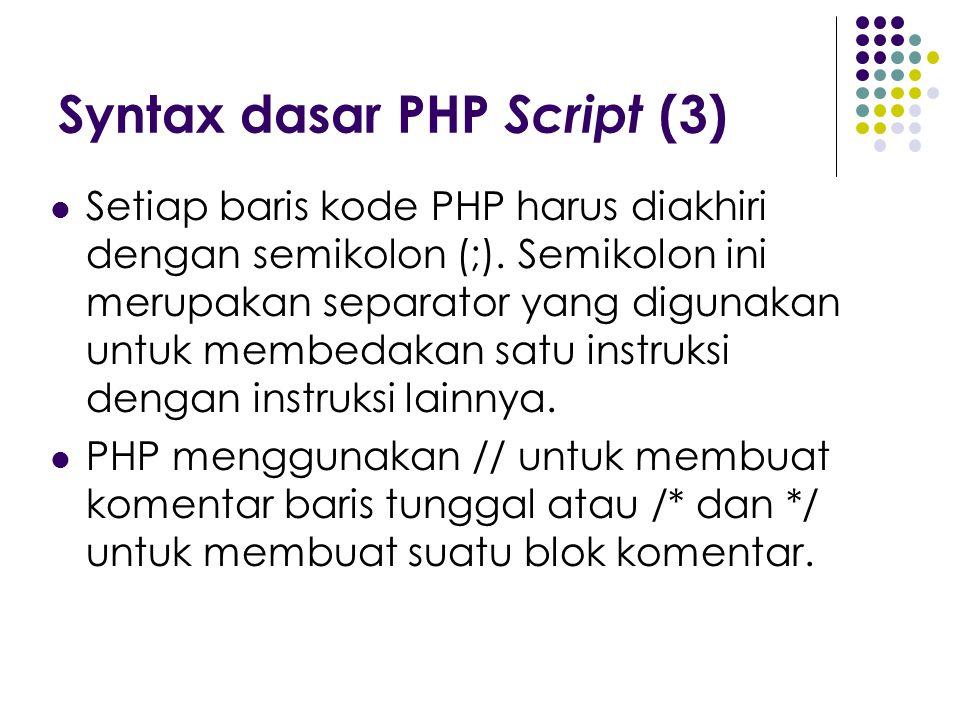 Syntax dasar PHP Script (3) Setiap baris kode PHP harus diakhiri dengan semikolon (;). Semikolon ini merupakan separator yang digunakan untuk membedak