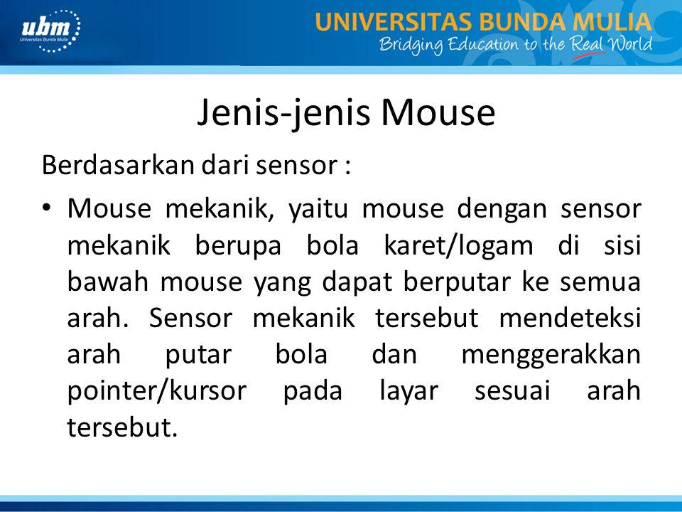 Jenis-jenis Mouse Berdasarkan dari sensor : Mouse mekanik, yaitu mouse dengan sensor mekanik berupa bola karet/logam di sisi bawah mouse yang dapat berputar ke semua arah.